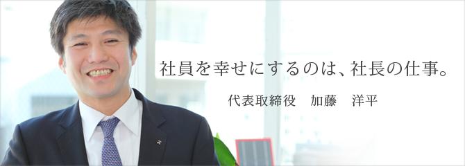 社員を幸せにするのは、社長の仕事。 代表取締役 加藤 洋平