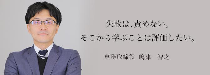 失敗は、責めない。そこから学ぶことは評価したい。 専務取締役 嶋津 智之